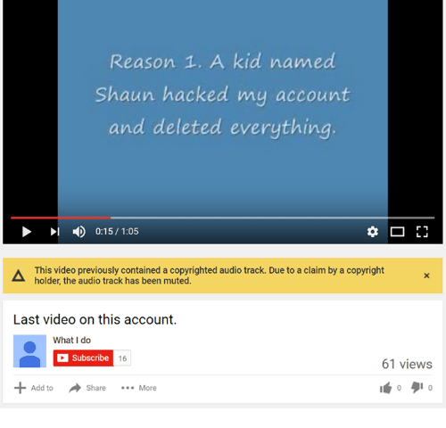 Videos, Mute, and Kids: Reason 1. A kid named  Shaun hacked my account  and deleted everything.  r 1  D 0:15/ 1:05  This video previously contained a copyrighted audio track. Due to a claim by a copyright  holder, the audio track has been muted.  Last video on this account.  What do  C subscribe  16  61 views  Add to  Share  More