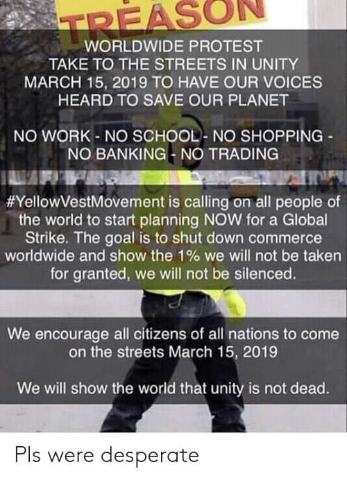 Desperate, Protest, and School: REASON  WORLDWIDE PROTEST  TAKE TO THE STREETS IN UNITY  MARCH 15, 2019 TO HAVE OUR VOICES  HEARD TO SAVE OUR PLANET  NO WORK-NO SCHOOL- NO SHOPPING  NO BANKING- NO TRADING  #YellowVestMovement is calling on all people of  the world to start planning NOW for a Global  Strike. The goal is to shut down commerce  worldwide and show the 190 we will not be taken  for granted, we will not be silenced.  We encourage all citizens of all nations to come  on the streets March 15, 2019  We will show the world that unity is not dead. Pls were desperate