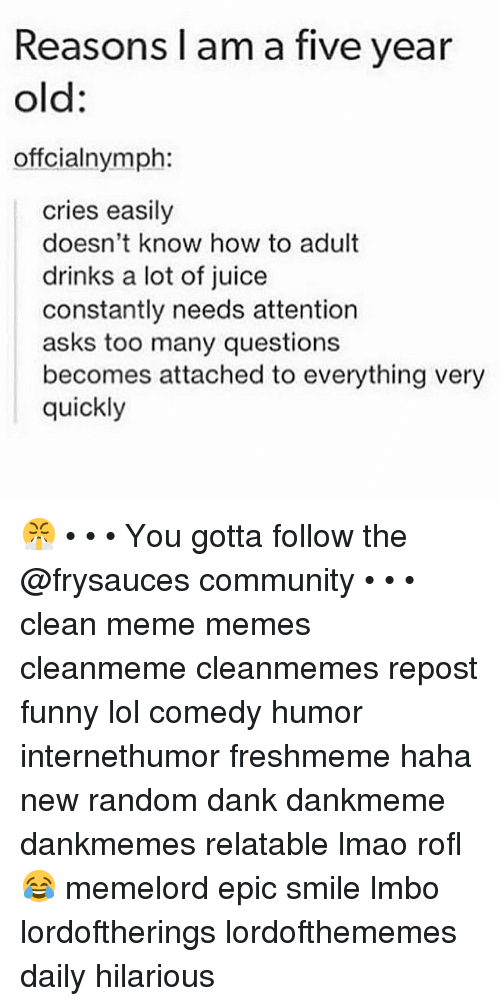 Community, Dank, and Funny: Reasons l am a five year  old:  offcialnymph:  cries easily  doesn't know how to adult  drinks a lot of juice  constantly needs attention  asks too many questions  becomes attached to everything very  quickly 😤 • • • You gotta follow the @frysauces community • • • clean meme memes cleanmeme cleanmemes repost funny lol comedy humor internethumor freshmeme haha new random dank dankmeme dankmemes relatable lmao rofl 😂 memelord epic smile lmbo lordoftherings lordofthememes daily hilarious