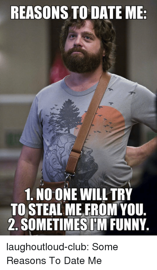 Club, Funny, and Tumblr: REASONS TO DATE ME  1. NO ONE WILL TRY  TO STEAL ME,FROM YOU  2. SOMETIMESIM FUNNY laughoutloud-club:  Some Reasons To Date Me