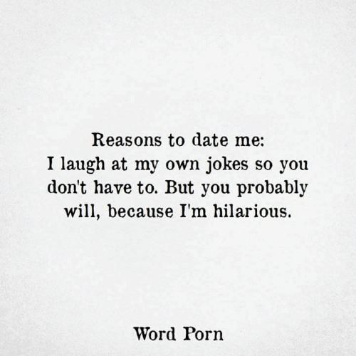 Laugh At: Reasons to date me:  I laugh at my own jokes so you  don't have to. But you probably  will, because I'm hilarious.  Word Porn
