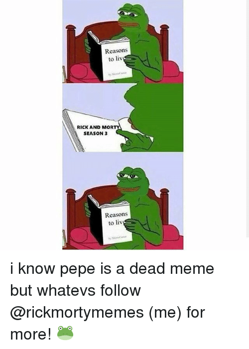 Whatevs: Reasons  to liv  RICK AND MOR  SEASON 3  Reasons  to liv i know pepe is a dead meme but whatevs follow @rickmortymemes (me) for more! 🐸
