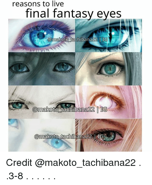 Memes, Live, and Final Fantasy: reasons to live  final fantasy eyes  makoto tachibana22 l IG  @makoto tachibana 22 TGS Credit @makoto_tachibana22 . .3-8 . . . . . .