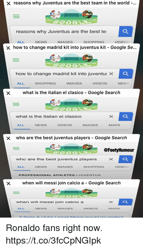 Google, News, and Shopping: reasons why Juventus are the best team in the world-..  2  OOG  reasons why Juventus are the best te  ALL  NEWS  IMAGES  SHOPPING  VIDEOS  how to change madrid kit into Juventus kit-Google Se..  how to change madrid kit into Juventus ×  Q.  ALL  SHOPPING  IMAGES  VIDEOS  NEWS  Xwhat is the italian el clasico Google Search  what is the italian el clasico  ALL  NEWS  VIDEOS  IMAGES  MAPS  x  who are the best juventus players - Google Search  @FootyHumour  who are the best juventus players  ALL  NEWS  IMAGES  SHOPPING  VIDEOS  PROFESSIONAL ATHLETES/JUVENTUS  when will messi join calcio a - Google Search  when will messi join calcio a  ALL  NENS  IMAGES  VIDEOS  MAPS Ronaldo fans right now. https://t.co/3fcCpNGIpk