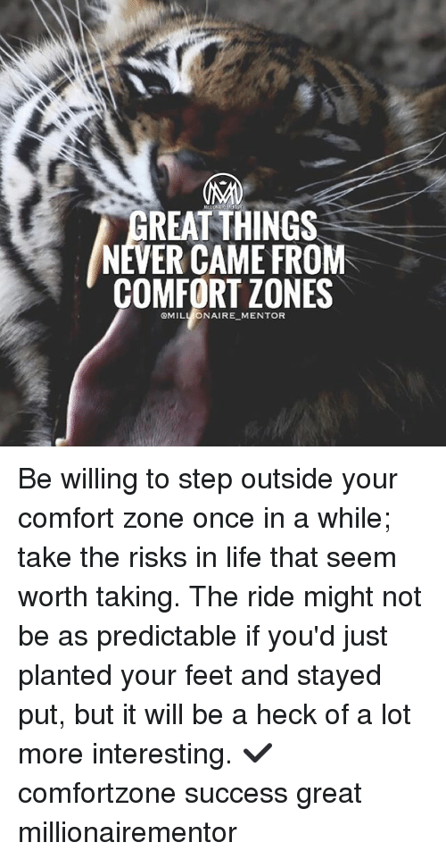 comfortability: REAT THINGS  NEVER CAME FROM  COMFORT ZONES  QMILL ONAIRE MENTOR Be willing to step outside your comfort zone once in a while; take the risks in life that seem worth taking. The ride might not be as predictable if you'd just planted your feet and stayed put, but it will be a heck of a lot more interesting. ✔️ comfortzone success great millionairementor