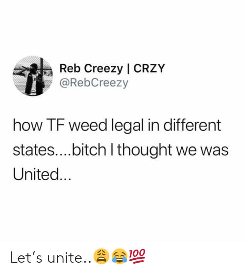 Bitch, Weed, and United: Reb Creezy | CRZY  @RebCreezy  how TF weed legal in different  states....bitch I thought we was  United... Let's unite..😩😂💯