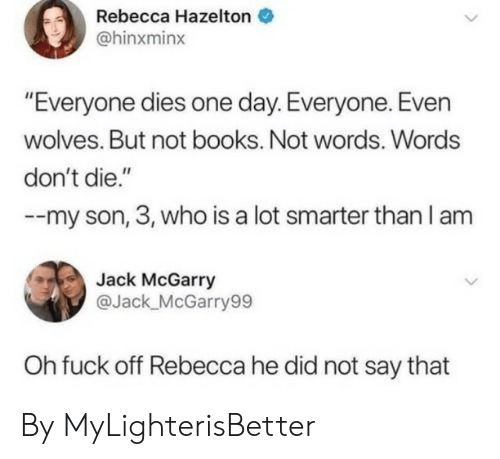 "Smarter Than: Rebecca Hazelton  @hinxminx  ""Everyone dies one day. Everyone. Even  wolves. But not books. Not words. Words  don't die.""  my son, 3, who is a lot smarter than I am  Jack McGarry  @Jack_McGarry99  Oh fuck off Rebecca he did not say that By MyLighterisBetter"
