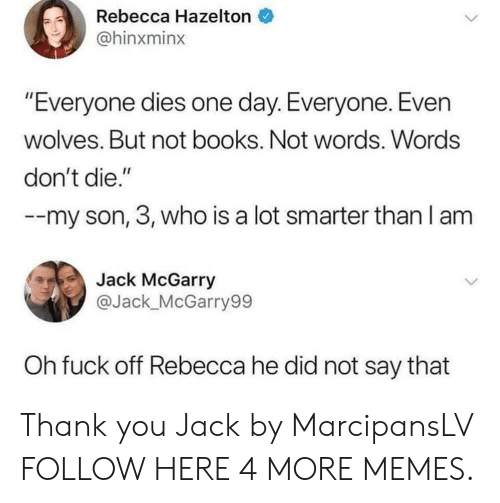 "Smarter Than: Rebecca Hazelton  @hinxminx  ""Everyone dies one day. Everyone. Even  wolves. But not books. Not words. Words  don't die.""  -my son, 3, who is a lot smarter than I am  Jack McGarry  @Jack_McGarry99  Oh fuck off Rebecca he did not say that Thank you Jack by MarcipansLV FOLLOW HERE 4 MORE MEMES."