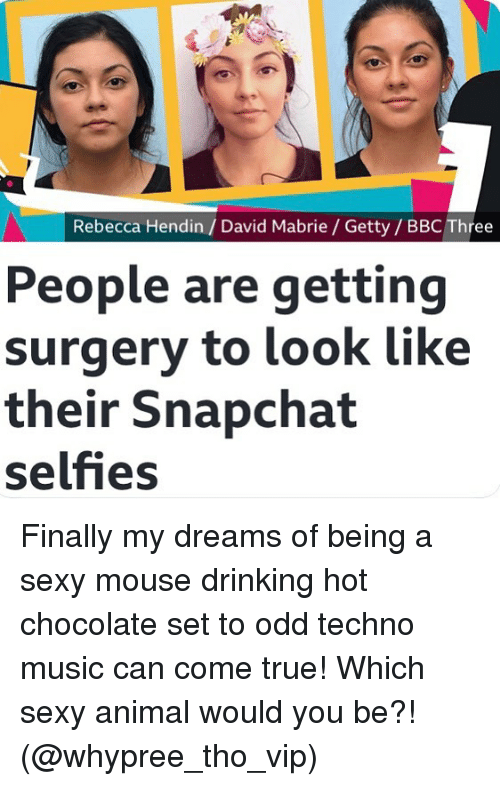 Drinking, Music, and Sexy: Rebecca Hendin/ David Mabrie / Getty/ BBC Three  People are getting  surgery to look like  their Snapchat  selfies Finally my dreams of being a sexy mouse drinking hot chocolate set to odd techno music can come true! Which sexy animal would you be?! (@whypree_tho_vip)
