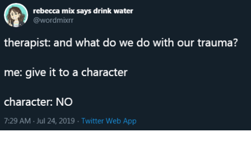 Twitter, Water, and App: rebecca mix says drink water  @wordmixrr  therapist: and what do we do with our trauma?  me: give it to a character  character: NO  7:29 AM Jul 24, 2019 Twitter Web App