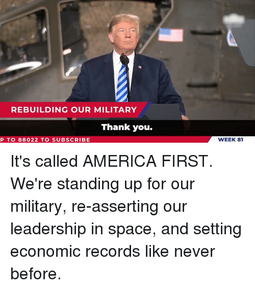 America First: REBUILDING OUR MILITARY  Thank you.  P TO 88022 TO SUBSCRIBE  WEEK 81 It's called AMERICA FIRST. We're standing up for our military, re-asserting our leadership in space, and setting economic records like never before.