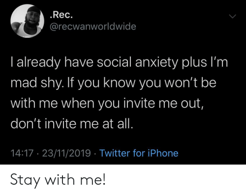 Iphone, Twitter, and Anxiety: .Rec.  @recwanworldwide  I already have social anxiety plus I'm  mad shy. If you know you won't be  with me when you invite me out,  don't invite me at all.  14:17 23/11/2019 Twitter for iPhone Stay with me!