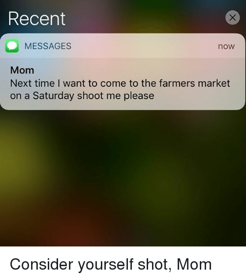 shotting: Recent  MESSAGES  Mom  Next time I want to come to the farmers market  on a Saturday shoot me please  now Consider yourself shot, Mom