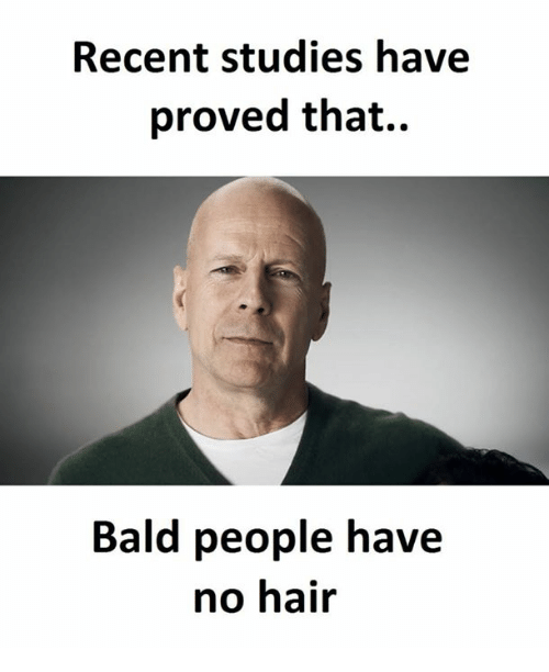 no hair: Recent studies have  proved that.  Bald people have  no hair