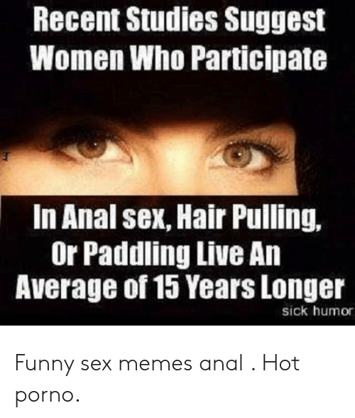 Funny Sex Memes: Recent Studies Suggest  Women Who Participate  In Anal sex, Hair Pulling,  Or Paddling Live An  Average of 15 Years Longer  sick humor Funny sex memes anal . Hot porno.