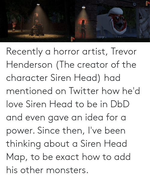horror: Recently a horror artist, Trevor Henderson (The creator of the character Siren Head) had mentioned on Twitter how he'd love Siren Head to be in DbD and even gave an idea for a power. Since then, I've been thinking about a Siren Head Map, to be exact how to add his other monsters.