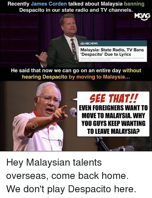 Memes, Radio, and Home: Recently James Corden talked about Malaysia banning  Despacito in our state radio and TV channels.  MGAG  NBCNEWS  Malaysia: State Radio, TV Bans  'Despacito' Due to Lyrics  He said that now we can go on an entire day without  hearing Despacito by moving to Malaysia...  SEE THAT!!  EVEN FOREIGNERS WANT TO  MOVE TO MALAYSIA. WHY  YOU GUYS KEEP WANTING  TO LEAVE MALAYSIA? Hey Malaysian talents overseas, come back home. We don't play Despacito here.