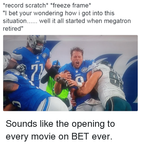 """I Bet, Record Scratch Freeze Frame, and Movie: record scratch* """"freeze frame*  """"I bet your wondering how i got into this  situation.we t all started when megatron  retired"""" Sounds like the opening to every movie on BET ever."""