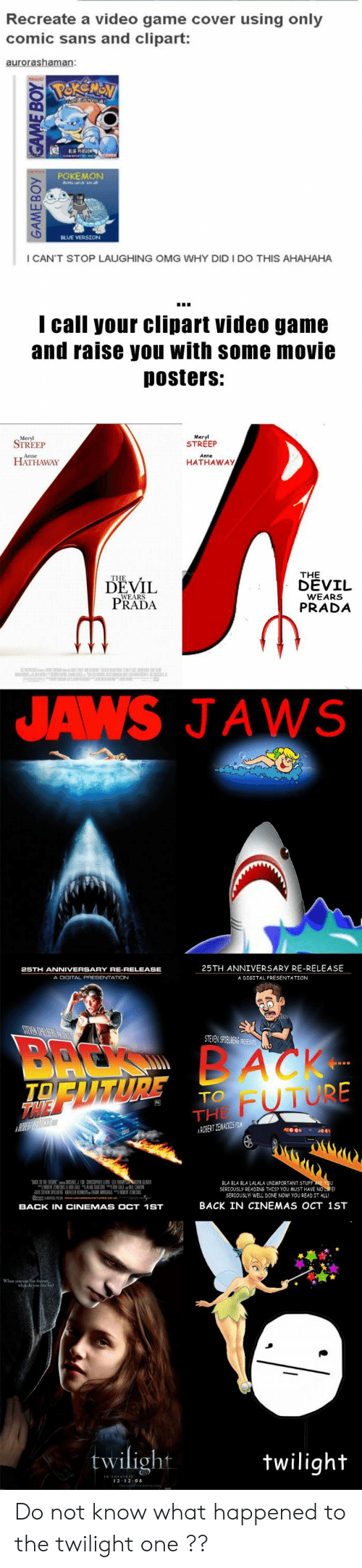 Thes: Recreate a video game cover using only  comic sans and clipart:  POKEMON  I CAN'T STOP LAUGHING OMG WHY DID I DO THIS AHAHAHA  I call your clipart video game  and raise you with some movie  Dosters:  Meryl  STREEP  STREEP  HATHAWAY  HATHAWAy  THE  DEVIL  DEVİL  PRADA  WEARS  PRADA  JAWS JAWS  25TH ANNIVERSARY RE-RELEASE  A DIGITAL PRESENTATION  A DIGITAL PRESENTATION  STEVENS TEABi  FUTURE  TO  THE  益NER  BLA BLA BLA LALALA UNİMPORTANT STUF  SERJOUSLY READING THES? YOU MUST HAVE NO  SERIOUSLY WELL DONE NOW YOU READ IT ALL  BACK IN CINEMAS OCT 1ST  BACK IN CINEMAS OCT 1ST  twilight  wiligh  2 12 0 Do not know what happened to the twilight one ??
