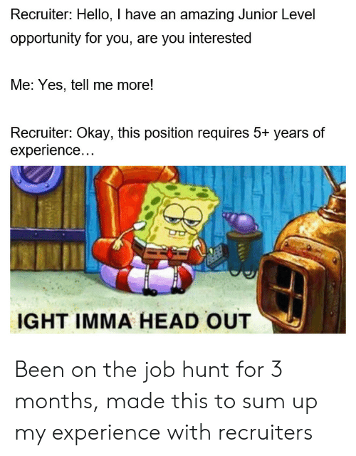 ight: Recruiter: Hello, I have an amazing Junior Level  opportunity for you, are you interested  Me: Yes, tell me more!  Recruiter: Okay, this position requires 5+ years of  experience...  IGHT IMMA HEAD OUT Been on the job hunt for 3 months, made this to sum up my experience with recruiters