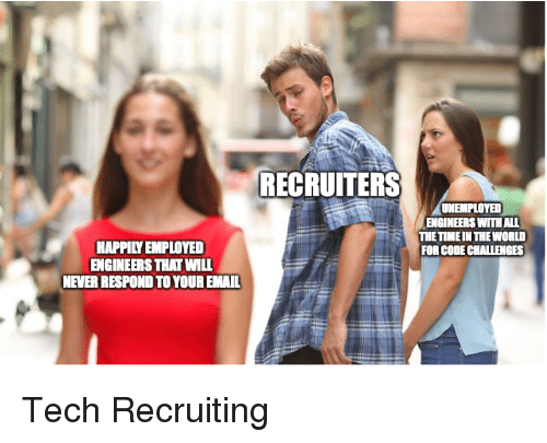 Recruiting: RECRUITERS  UNEMPLOYED  ENGINEERS WITH ALL  THETIME IN THE WORLD  FOR CODE CHALLENGES  HAPPILY EMPLOYED  ENGINEERS THAT WILL  NEVER RESPOND TO YOUR EMAIL Tech Recruiting