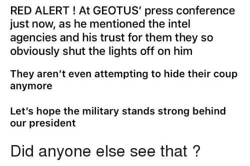 Intel, Military, and Strong: RED ALERT! At GEOTUS' press conference  just now, as he mentioned the intel  agencies and his trust for them they so  obviously shut the lights off on him  They aren't even attempting to hide their coup  anymore  Let's hope the military stands strong behind  our president