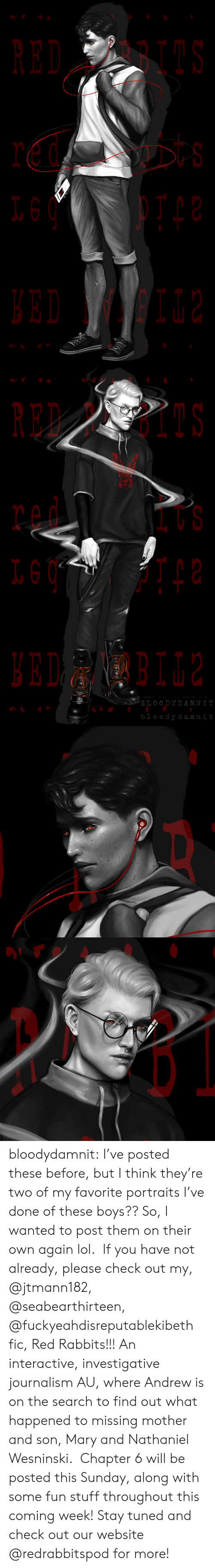 Lol, Target, and Tumblr: RED BI  t s   RED PBIIS  BLOO DYDAMNI  bloody damnit bloodydamnit: I've posted these before, but I think they're two of my favorite portraits I've done of these boys?? So, I wanted to post them on their own again lol. If you have not already, please check out my, @jtmann182, @seabearthirteen, @fuckyeahdisreputablekibeth fic, Red Rabbits!!! An interactive, investigative journalism AU, where Andrew is on the search to find out what happened to missing mother and son, Mary and Nathaniel Wesninski. Chapter 6 will be posted this Sunday, along with some fun stuff throughout this coming week! Stay tuned and check out our website @redrabbitspod for more!