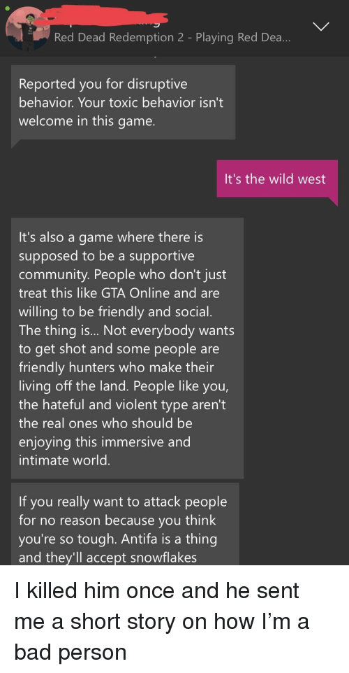 Bad, Community, and Game: Red Dead Redemption 2 - Playing Red Dea  Reported you for disruptive  behavior. Your toxic behavior isn't  welcome in this game.  It's the wild west  It's also a game where there is  supposed to be a supportive  community. People who don't just  treat this like GTA Online and are  willing to be friendly and social  The thing is... Not everybody wants  to get shot and some people are  friendly hunters who make their  living off the land. People like you  the hateful and violent type aren't  the real ones who should be  enjoying this immersive and  intimate world  If you really want to attack people  for no reason because you think  you're so tough. Antifa is a thing  and they'll accept snowflakes