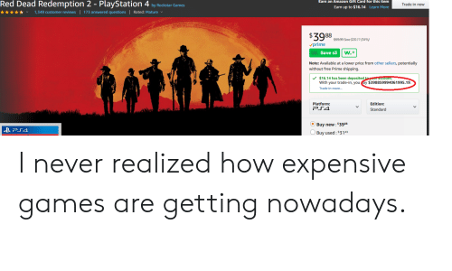 Amazon, PlayStation, and Free: Red Dead Redemption 2 - PlayStation 4 by Rockstar Games  ★ ★ ★ ★ ★ 1,349 customer reviews   173 answered questions   Rated: Mature  Earn an Amazon Gift Card for this item  Trade in now  Earn up to $16.14  Learn More  $9999 Save  $20.11 (34%)  prime  Save s3  Note: Available at a lower price from other sellers, potentially  without free Prime shipping  $16.14 has been deposited  With your trade-in, you ay $398859994061995.19  Trade in more...  metma  Edition:  Standard  Buy new: 53988  Buy used:$3143 I never realized how expensive games are getting nowadays.