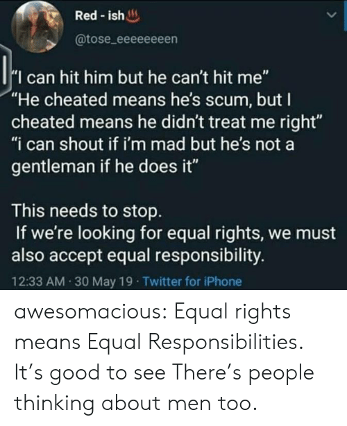 "May 19: Red-ish  @tose_eeeeeeeen  I can hit him but he can't hit me""  ""He cheated means he's scum, but I  cheated means he didn't treat me right""  ""i can shout if i'm mad but he's not a  gentleman if he does it""  This needs to stop  If we're looking for equal rights, we must  also accept equal responsibility.  12:33 AM 30 May 19 Twitter for iPhone awesomacious:  Equal rights means Equal Responsibilities. It's good to see There's people thinking about men too."