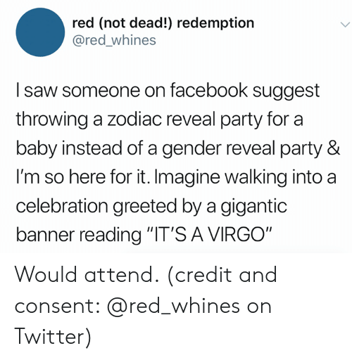 "gigantic: red (not dead!) redemption  @red_whines  I saw someone on facebook suggest  throwing a zodiac reveal party for a  baby instead of a gender reveal party &  I'm so here for it. Imagine walking into a  celebration greeted by a gigantic  banner reading ""IT'S A VIRGO"" Would attend. (credit and consent: @red_whines on Twitter)"