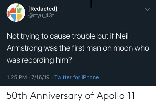 Iphone, Twitter, and Neil Armstrong: [Redacted]  @rtyu_43t  Not trying to cause trouble but if Neil  Armstrong was the first man on moon who  was recording him?  1:25 PM 7/16/19 Twitter for iPhone 50th Anniversary of Apollo 11