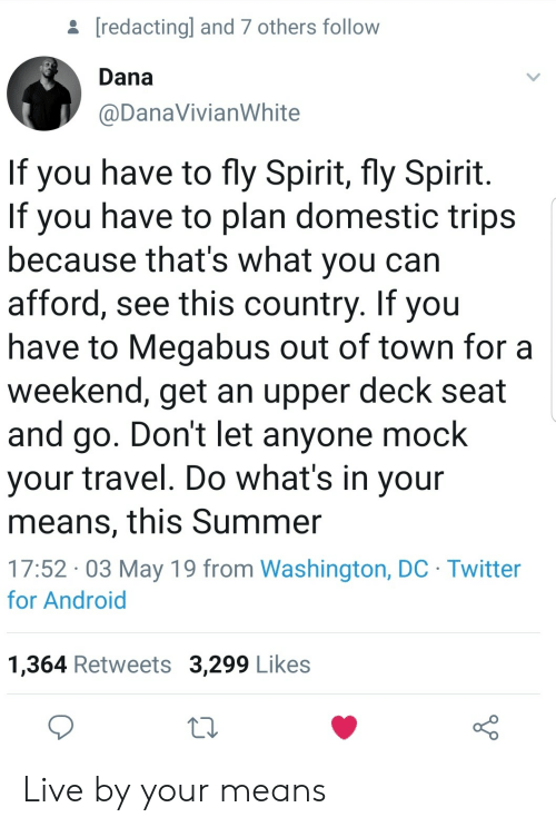 out of town: [redactingl and 7 others follow  Dana  @DanaVivianWhite  If you have to fly Spirit, fly Spirit  If you have to plan domestic trips  because that's what you can  afford, see this country. If you  have to Megabus out of town for a  weekend, get an upper deck seat  and go. Don't let anyone mock  your travel. Do what's in your  means, this Summer  17:52 03 May 19 from Washington, DC Twitter  for Android  1,364 Retweets 3,299 Likes Live by your means