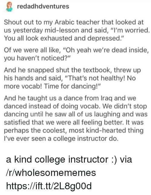 """College, Dancing, and Saw: redadhdventures  Shout out to my Arabic teacher that looked at  us yesterday mid-lesson and said, """"I'm worried  You all look exhausted and depressed.""""  Of we were all like, """"Oh yeah we're dead inside,  you haven't noticed?""""  And he snapped shut the textbook, threw up  his hands and said, """"That's not healthy! No  more vocab! Time for dancing!""""  And he taught us a dance from Iraq and we  danced instead of doing vocab. We didn't stop  dancing until he saw all of us laughing and was  satisfied that we were all feeling better. It was  perhaps the coolest, most kind-hearted thing  I've ever seen a college instructor do a kind college instructor :) via /r/wholesomememes https://ift.tt/2L8g00d"""