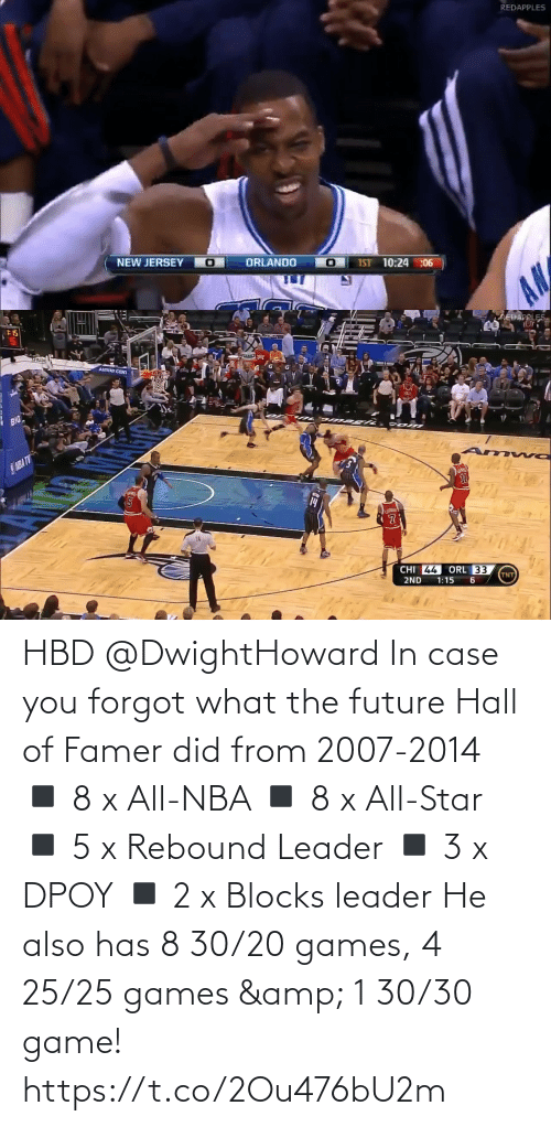 All Star, Future, and Memes: REDAPPLES  NEW JERSEY O  ORLANDO  IST 10:24 :06  AN   :15  AREDAPPLES.  SPALTID  AMWAY CENI  BIG  SNBA TV  14  CHI 44  ORL 33  TNT  2ND  1:15 HBD @DwightHoward In case you forgot what the future Hall of Famer did from 2007-2014  ◾️ 8 x All-NBA  ◾️ 8 x All-Star  ◾️ 5 x Rebound Leader ◾️ 3 x DPOY ◾️ 2 x Blocks leader  He also has 8 30/20 games, 4 25/25 games & 1 30/30 game! https://t.co/2Ou476bU2m