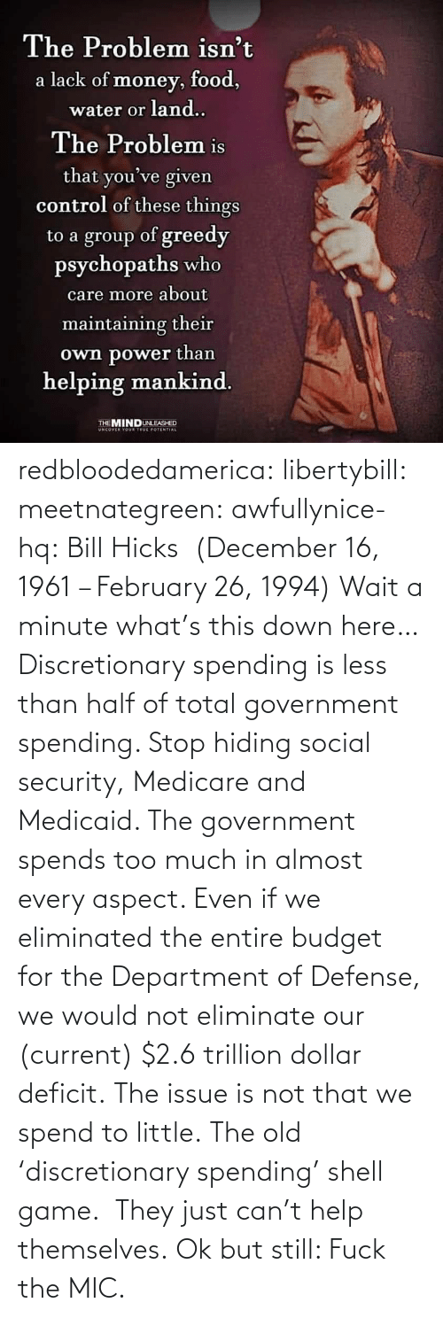 Entire: redbloodedamerica:  libertybill: meetnategreen:   awfullynice-hq: Bill Hicks  (December 16, 1961 – February 26, 1994)    Wait a minute what's this down here…  Discretionary spending is less than half of total government spending. Stop hiding social security, Medicare and Medicaid. The government spends too much in almost every aspect. Even if we eliminated the entire budget for the Department of Defense, we would not eliminate our (current) $2.6 trillion dollar deficit. The issue is not that we spend to little.  The old 'discretionary spending' shell game.  They just can't help themselves.   Ok but still: Fuck the MIC.