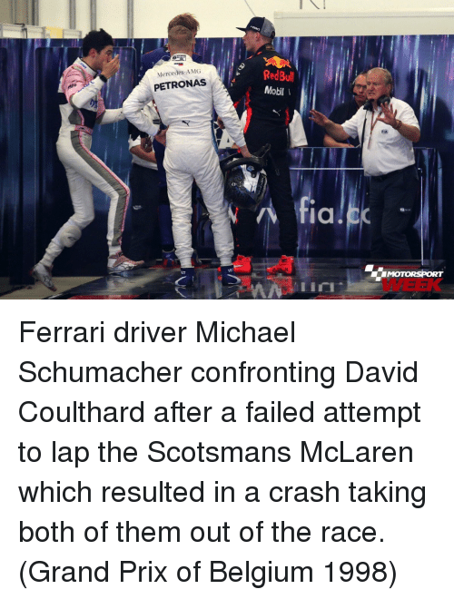 Mercedes: RedBul  Mobil  Mercedes-AMG  PETRONAS  fiC  MOTORSPORT  WEEK  VB  lin Ferrari driver Michael Schumacher confronting David Coulthard after a failed attempt to lap the Scotsmans McLaren which resulted in a crash taking both of them out of the race. (Grand Prix of Belgium 1998)