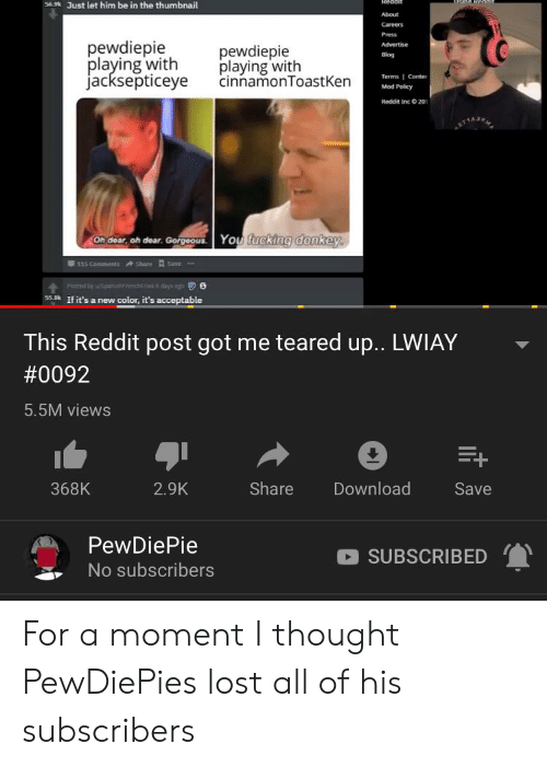Teared Up: Reddit  36.9 Just let him be in the thumbnail  About  Careers  Press  pewdiepie  playing with  jacksepticeye  Advertise  pewdiepie  playing with  cinnamonToast Ken  Blog  Terms I Conter  Mod Policy  Reddit Inc O 20  Oh dear, oh dear. Gorgeous  You fucking donkey.  Share  Save  115 Comments  Posted by wpnisfnc  days ago  55k If it's a new color, it's acceptable  This Reddit post got me teared up.. LWIAY  #0092  5.5M views  Share  Download  368K  2.9K  Save  PewDiePie  SUBSCRIBED  No subscribers For a moment I thought PewDiePies lost all of his subscribers
