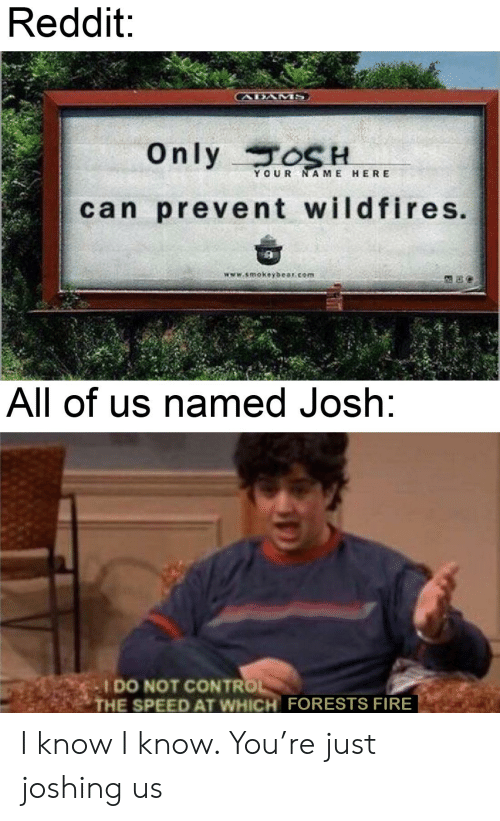 Joshing: Reddit:  CABAMMS  Only TOSH  YOUR NAME HERE  can prevent wildfires.  www.smokeybear.com  All of us named Josh:  I DO NOT CONTROL  THE SPEED AT WHICH FORESTS FIRE I know I know. You're just joshing us