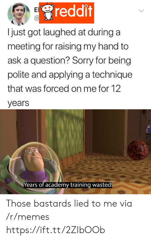 Memes, Reddit, and Sorry: reddit  El  just got laughed at during a  meeting for raising my hand to  ask a question? Sorry for being  polite and applying a technique  that was forced on me for 12  years  VangeeoP  Years of academy training wasted! Those bastards lied to me via /r/memes https://ift.tt/2ZIbOOb