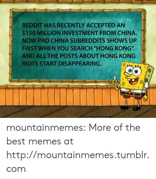 "Memes, Reddit, and Tumblr: REDDIT HAS RECENTLY ACCEPTED AN  $150 MILLION INVESTMENT FROM CHINA.  NOW PRO CHINA SUBREDDITS SHOWS UP  FIRST WHEN YOU SEARCH ""HONG KONG"".  AND ALL THE POSTS ABOUT HONG KONG  RIOTS START DISAPPEARING. mountainmemes:  More of the best memes at http://mountainmemes.tumblr.com"