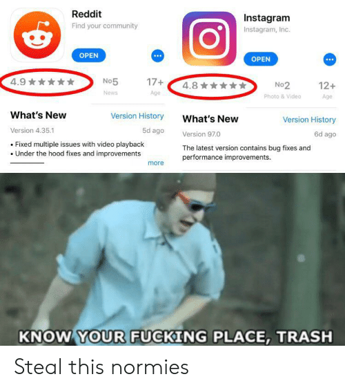Community, Fucking, and Instagram: Reddit  Instagram  Find your community  Instagram, Inc.  OPEN  OPEN  4.9  17+  No5  4.8  No2  Photo &Video  12+  News  Age  Age  What's New  Version History  What's New  Version History  Version 4.35.1  5d ago  Version 97.0  Fixed multiple issues with video playback  Under the hood fixes and improvements  The latest version contains bug fixes and  performance improvements.  more  KNOW YOUR FUCKING PLACE, TRASH Steal this normies