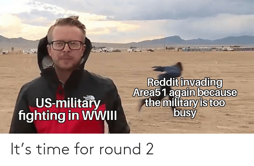 us military: Reddit invading  Area51 again because  the military is too  busy  US-military  fighting in WWII It's time for round 2