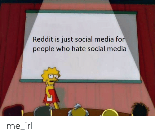 Reddit, Social Media, and Irl: Reddit is just social media for  people who hate social media me_irl