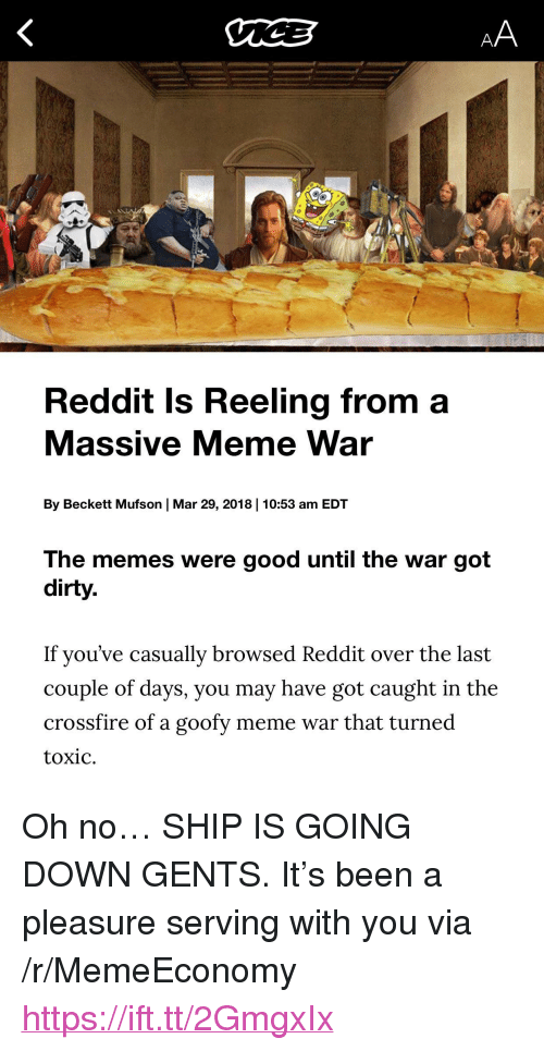 "A Pleasure: Reddit Is Reeling from a  Massive Meme War  By Beckett Mufson | Mar 29, 2018 | 10:53 am EDT  The memes were good until the war got  dirty.  If you've casually browsed Reddit over the last  couple of days, you may have got caught in the  crossfire of a goofy meme war that turned  toxic. <p>Oh no&hellip; SHIP IS GOING DOWN GENTS. It's been a pleasure serving with you via /r/MemeEconomy <a href=""https://ift.tt/2GmgxIx"">https://ift.tt/2GmgxIx</a></p>"