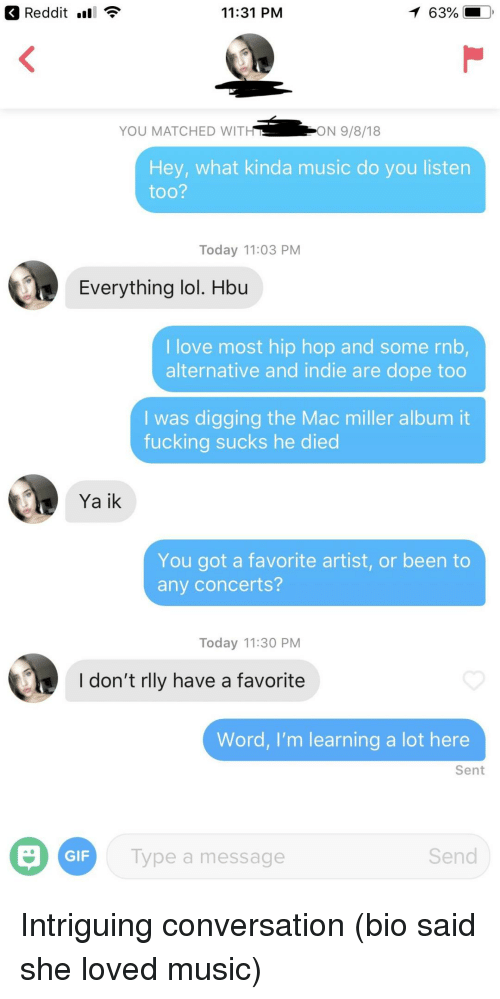 Dope, Fucking, and Gif: Reddit nl  11:31 PM  63%  YOU MATCHED WIT  ON 9/8/18  Hey, what kinda music do you listen  too?  Today 11:03 PM  Everything lol. Hbu  I love most hip hop and some rnb,  alternative and indie are dope too  I was digging the Mac miller album it  fucking sucks he died  Ya ik  You got a favorite artist, or been to  any concerts?  Today 11:30 PM  I don't rlly have a favorite  Word, I'm learning a lot here  Sent  GIF  Type a message  Send Intriguing conversation (bio said she loved music)