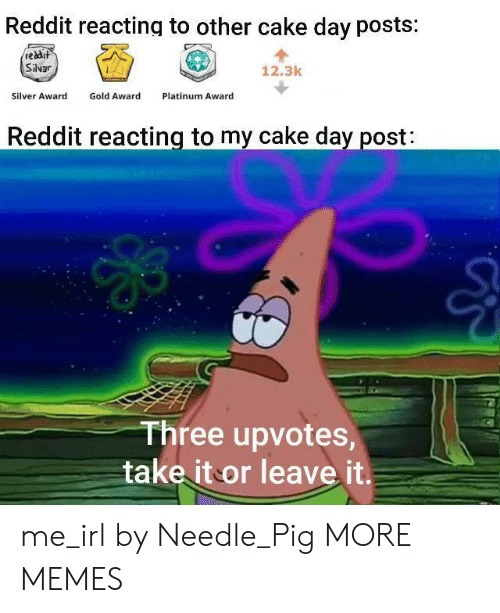 platinum: Reddit reacting to other cake day posts:  reddit  Silvar  12.3k  Gold Award  Silver Award  Platinum Award  Reddit reacting to my cake day post:  Three upvotes,  take it or leave it. me_irl by Needle_Pig MORE MEMES