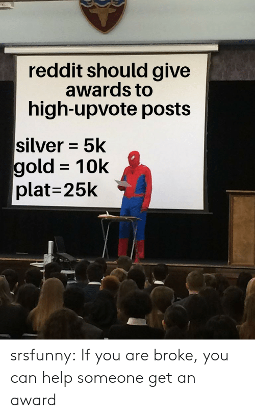 Plat: reddit should give  awards to  high-upvote posts  silver 5k  gold 10k  plat=25k srsfunny:  If you are broke, you can help someone get an award