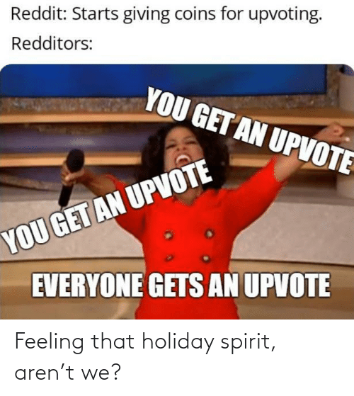 Upvoting: Reddit: Starts giving coins for upvoting.  Redditors:  YOU GET AN UPVOTE  YOU GET AN UPVOTE  EVERYONE GETS AN UPVOTE Feeling that holiday spirit, aren't we?