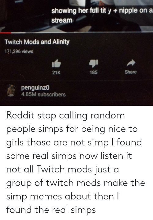 Are Not: Reddit stop calling random people simps for being nice to girls those are not simp I found some real simps now listen it not all Twitch mods just a group of twitch mods make the simp memes about then I found the real simps